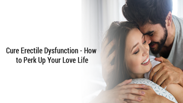 Cure Erectile Dysfunction - How to Perk Up Your Love Life